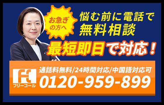 お急ぎの方へ 悩む前に電話で無料相談 最短即日で対応! 通話料無料/24時間対応/中国語対応可 0120-959-899